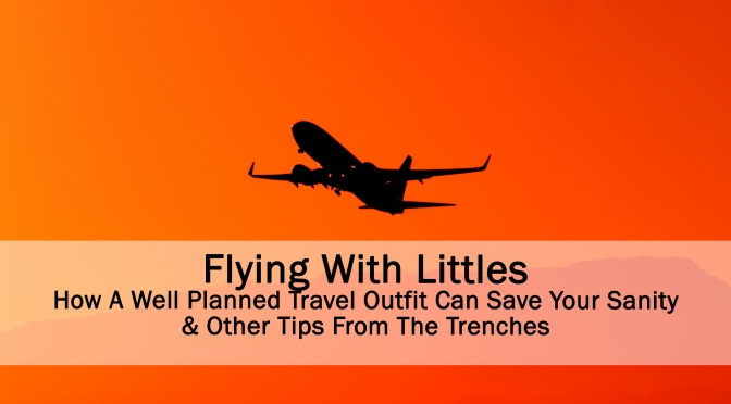 Flying With Littles – How a Well Planned Travel Outfit Will Save Your Sanity and Other Tips from the Trenches