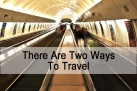There Are Two Ways To Travel.  Yup, Just Two.
